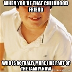 Annoying Childhood Friend - when you're that childhood friend who is actually more like part of the family now