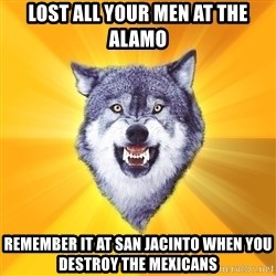 Courage Wolf - lost all your men at the alamo remember it at san jacinto when you destroy the mexicans