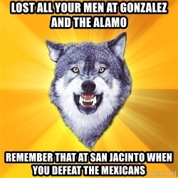 Courage Wolf - lost all your men at gonzalez and the alamo remember that at san jacinto when you defeat the mexicans