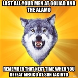 Courage Wolf - lost all your men at goliad and the alamo remember that next time when you defeat mexico at san jacinto