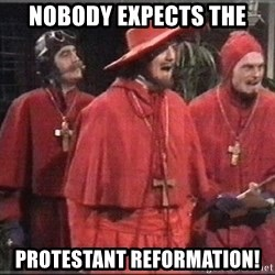 spanish inquisition - nobody expects the protestant reformation!