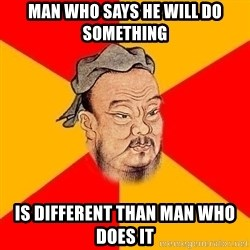 Wise Confucius - Man who says he will do something is different than man who does it