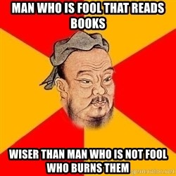 Wise Confucius - man who is fool that reads books wiser than man who is not fool who burns them