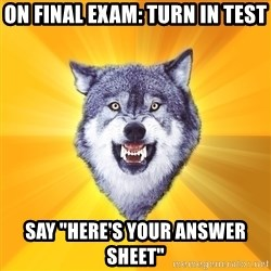 """Courage Wolf - On final Exam: Turn in test say """"here's your answer sheet"""""""