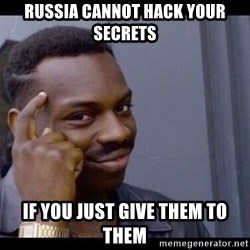 You Can't If You Don't - Russia cannot hack your secrets If you just give them to them