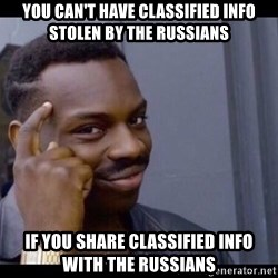 You Can't If You Don't - you can't have classified info stolen by the russians if you share classified info with the russians