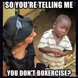 Skeptical third-world kid - so you're telling me  you don't boxercise?