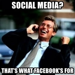 HaHa! Business! Guy! - Social media? That's what facebook's for