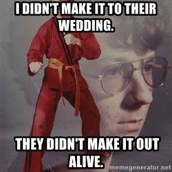 PTSD Karate Kyle - I didn't make it to their wedding.  They didn't make it out alive.