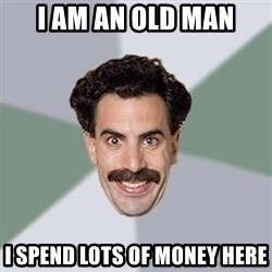 Advice Borat - i am an old man i spend lots of money here