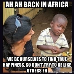 Skeptical third-world kid - Ah ah back in Africa  We be ourselves to find true happiness, so don't try to be like others eh