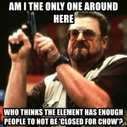 john goodman - am i the only one around here who thinks the element has enough people to not be 'closed for chow'?