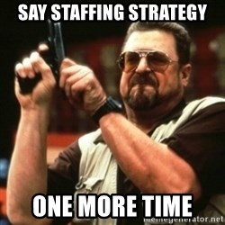 john goodman - Say staffing strategy One more time