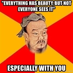 "Wise Confucius - ""Everything has beauty, but not everyone sees it"" ESPECIALLY WITH YOU"