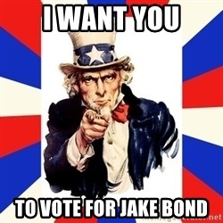 uncle sam i want you - I WANT YOU TO VOTE FOR JAKE BOND