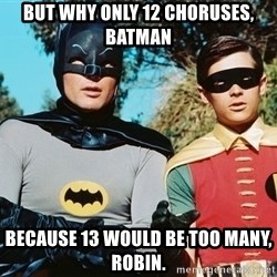Batman meme - But why only 12 choruses, batman Because 13 would be too many, robiN.