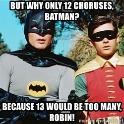 Batman meme - But why only 12 choruses, batman? Because 13 would be too many, Robin!