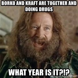 What Year - Borko and Kraft are together and doing drugs What year is it?!?