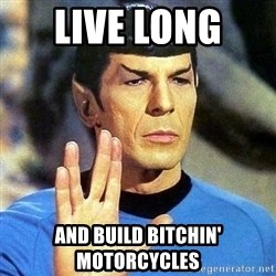 Spock - live long  and build bitchin' motorcycles