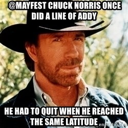 Chuck Norris Pwns -  @Mayfest Chuck Norris once did a line of Addy  He had to quit when he reached the same latitude