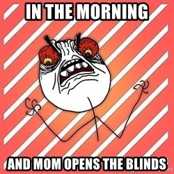 iHate - in the morning and mom opens the blinds