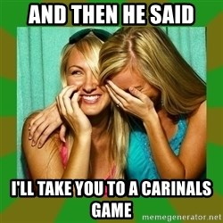 Laughing Girls  - and then he said i'll take you to a carinals game