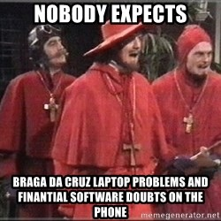 spanish inquisition - Nobody expects braga da cruz laptop problems and finantial software doubts on the phone