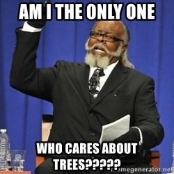 Rent Is Too Damn High - AM I THE ONLY ONE  WHO CARES ABOUT TREES?????