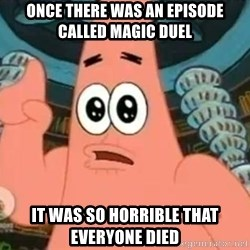 Patrick Says - Once There Was an episode called Magic duEl It was so horrible tHat everyone died