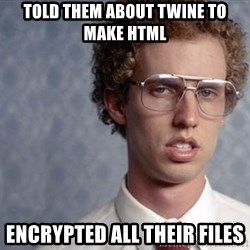 Napoleon Dynamite - Told them about Twine to make html encrypted all their files