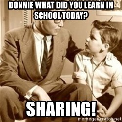 father son  - Donnie what did you learn in school today? sharing!