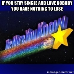 The more you know - If you stay single and love nobody you have nothing to lose