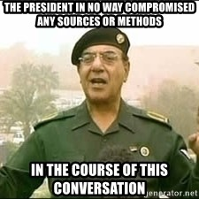 Baghdad Bob - The president in no way compromised any sources or methods in the course of this conversation
