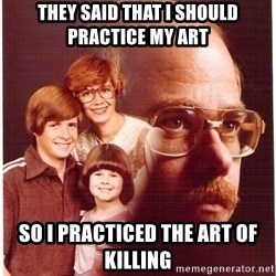 Vengeance Dad - They said that i should practice my art so i practiced the art of killing