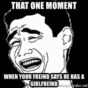 Laughing - that one moment  when your freind says he has a girlfreind