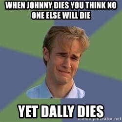 Sad Face Guy - When johnny dies you think no one else will die Yet dally dies