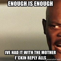 Snakes on a plane Samuel L Jackson - ENOUGH IS ENOUGH IVE HAD IT WITH THE MOTHER F*CKIN REPLY ALLS
