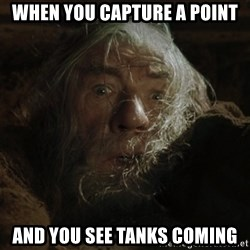 gandalf run you fools closeup - When you capture a point And you see tanks coming