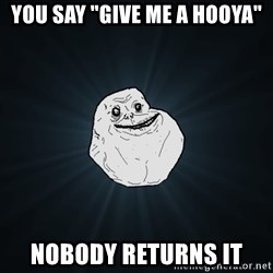 """Forever Alone - You say """"give me a HOOYA"""" Nobody returns it"""