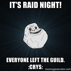 Forever Alone - It's raid night! Everyone left the guild. :crys: