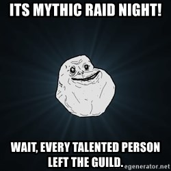 Forever Alone - its mythic raid night! wait, every talented person left the guild.