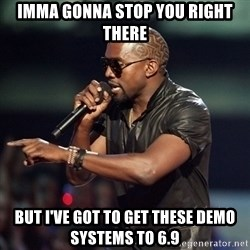 Kanye - IMMA GONNA STOP YOU RIGHT THERE BUT I'VE GOT TO GET THESE DEMO SYSTEMS TO 6.9