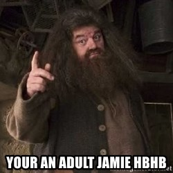 Hagrid -  Your an adult jamie hbhB