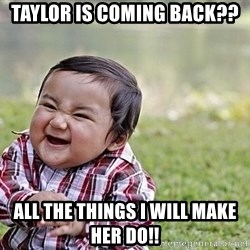 Evil Asian Baby - Taylor is coming back?? All the things I will make her do!!