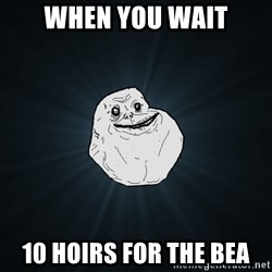 Forever Alone - When you wait 10 hoirs for the bea