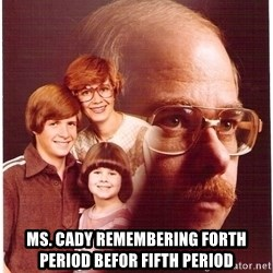 Vengeance Dad -  ms. cady remembering forth period befor fifth period