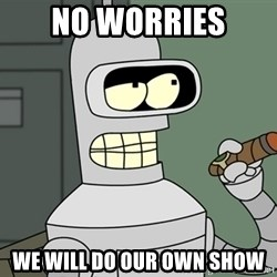 Typical Bender - No worries  We will do Our Own Show