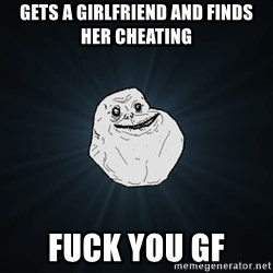Forever Alone - GEts a girlfriend and finds her cheatiNg Fuck you Gf