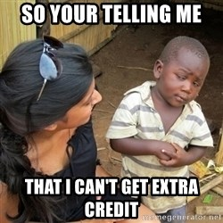 you mean to tell me black kid - so your telling me that i can't get extra credit