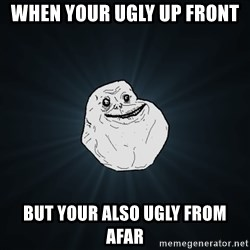 Forever Alone - When your ugly up front But your also UGLY from afar